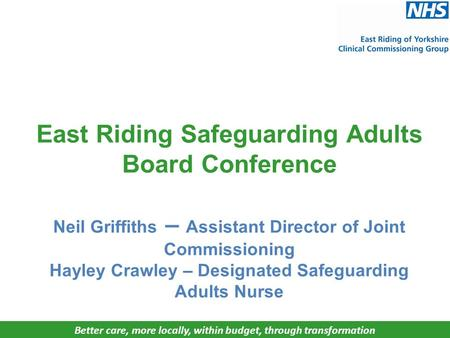 Better care, more locally, within budget, through transformation East Riding Safeguarding Adults Board Conference Neil Griffiths – Assistant Director of.