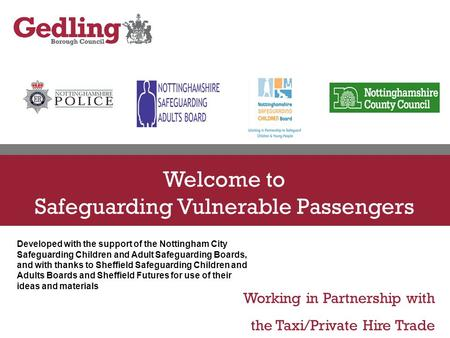 Working in Partnership with the Taxi/Private Hire Trade Welcome to Safeguarding Vulnerable Passengers Developed with the support of the Nottingham City.