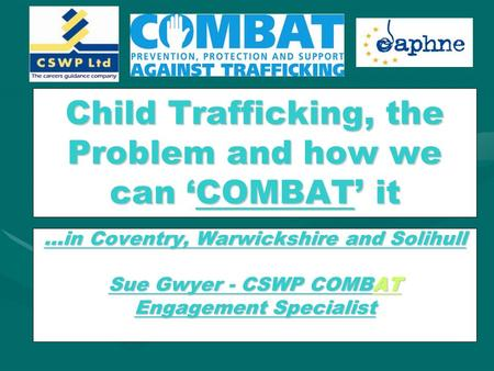Child Trafficking, the Problem and how we can 'COMBAT' it …in Coventry, Warwickshire and Solihull Sue Gwyer - CSWP COMBAT Engagement Specialist.
