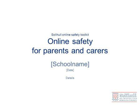 Solihull online safety toolkit Online safety for parents and carers [Schoolname] [Date] Details.