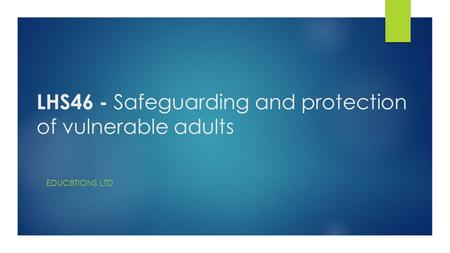 LHS46 - Safeguarding and protection of vulnerable adults EDUC8TIONS LTD.