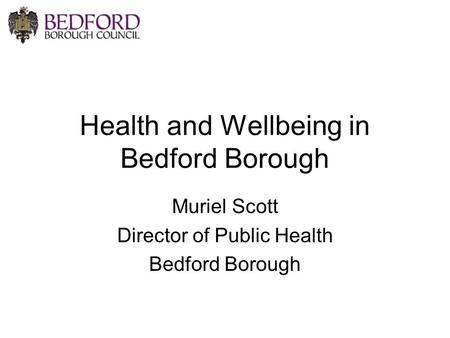 Health and Wellbeing in Bedford Borough Muriel Scott Director of Public Health Bedford Borough.