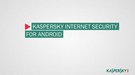 KASPERSKY INTERNET SECURITY FOR ANDROID. YOUR MOBILE DEVICES NEED PROTECTION More online communications and transaction are happening on tablets and phones.