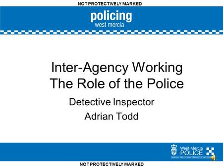 NOT PROTECTIVELY MARKED Inter-Agency Working The Role of the Police Detective Inspector Adrian Todd.