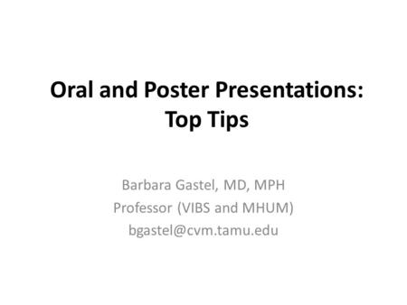 Oral and Poster Presentations: Top Tips Barbara Gastel, MD, MPH Professor (VIBS and MHUM)