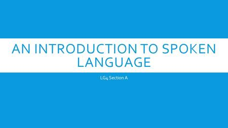 AN INTRODUCTION TO SPOKEN LANGUAGE LG4 Section A.
