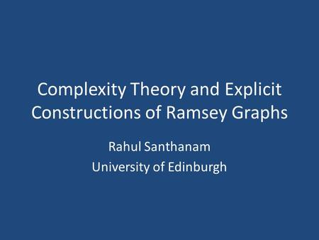 Complexity Theory and Explicit Constructions of Ramsey Graphs Rahul Santhanam University of Edinburgh.