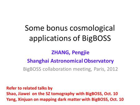 Some bonus cosmological applications of BigBOSS ZHANG, Pengjie Shanghai Astronomical Observatory BigBOSS collaboration meeting, Paris, 2012 Refer to related.