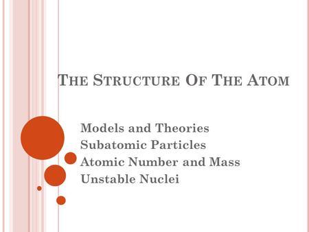 T HE S TRUCTURE O F T HE A TOM Models and Theories Subatomic Particles Atomic Number and Mass Unstable Nuclei.