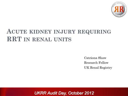 A CUTE KIDNEY INJURY REQUIRING RRT IN RENAL UNITS Catriona Shaw Research Fellow UK Renal Registry UKRR Audit Day, October 2012.
