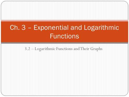 3.2 – Logarithmic Functions and Their Graphs Ch. 3 – Exponential and Logarithmic Functions.