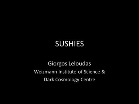 SUSHIES Giorgos Leloudas Weizmann Institute of Science & Dark Cosmology Centre.