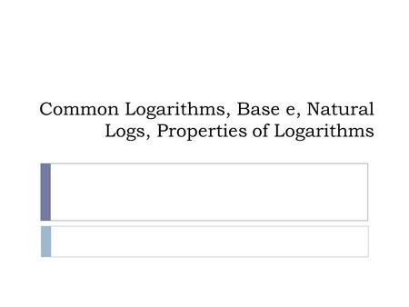 Common Logarithms, Base e, Natural Logs, Properties of Logarithms.