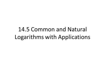 14.5 Common and Natural Logarithms with Applications.