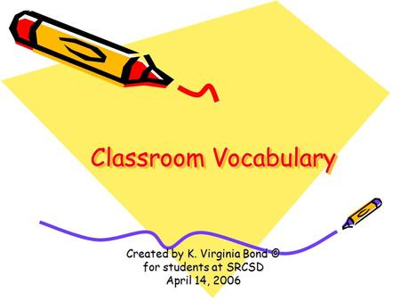 Classroom Vocabulary Created by K. Virginia Bond © for students at SRCSD April 14, 2006.