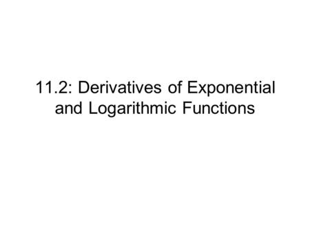 11.2: Derivatives of Exponential and Logarithmic Functions.