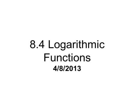 8.4 Logarithmic Functions 4/8/2013. Definition of a Logarithmic Function log b n = p is equivalent to b p = n (logarithmic form) (exponential form)