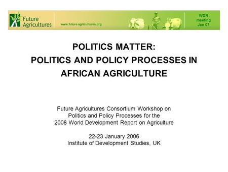 POLITICS MATTER: POLITICS AND POLICY PROCESSES IN AFRICAN AGRICULTURE Future Agricultures Consortium Workshop on Politics and Policy Processes for the.