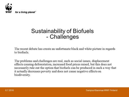 6.7.2016 Sampsa Kiianmaa WWF Finland Sustainability of Biofuels - Challenges The recent debate has create an unfortunate black and white picture in regards.