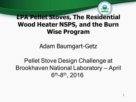 EPA Pellet Stoves, The Residential Wood Heater NSPS, and the Burn Wise Program Adam Baumgart-Getz Pellet Stove Design Challenge at Brookhaven National.
