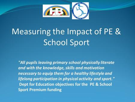 Measuring the Impact of PE & School Sport All pupils leaving primary school physically literate and with the knowledge, skills and motivation necessary.