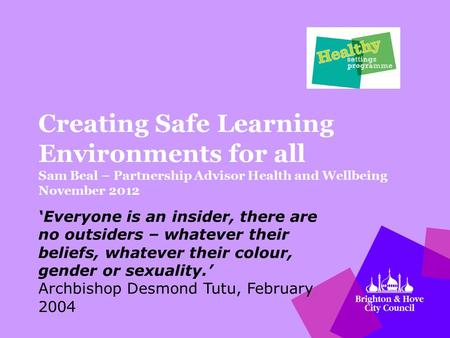 Creating Safe Learning Environments for all Sam Beal – Partnership Advisor Health and Wellbeing November 2012 'Everyone is an insider, there are no outsiders.