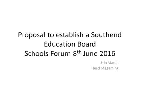 Proposal to establish a Southend Education Board Schools Forum 8 th June 2016 Brin Martin Head of Learning.