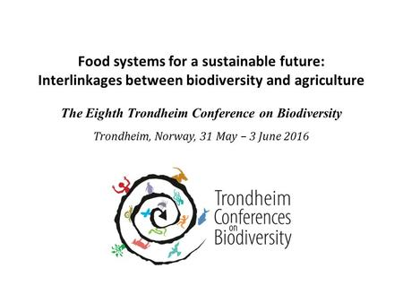 Food systems for a sustainable future: Interlinkages between biodiversity and agriculture The Eighth Trondheim Conference on Biodiversity Trondheim, Norway,