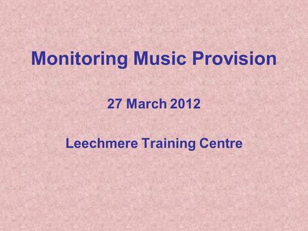 Monitoring Music Provision 27 March 2012 Leechmere Training Centre.