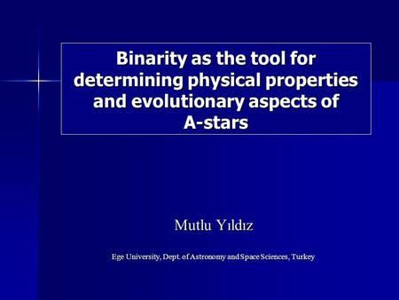 Binarity as the tool for determining physical properties and evolutionary aspects of A-stars Mutlu Yıldız Ege University, Dept. of Astronomy and Space.