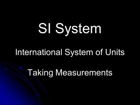 SI System International System of Units Taking Measurements.
