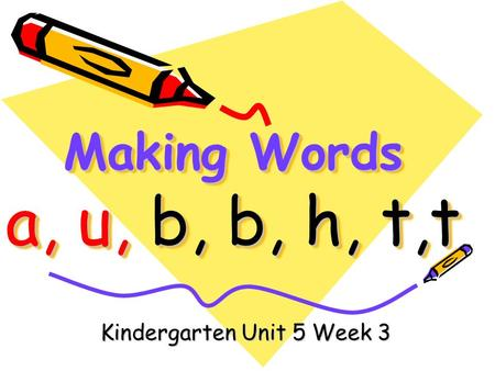Making Words a, u, b, b, h, t,t Kindergarten Unit 5 Week 3.