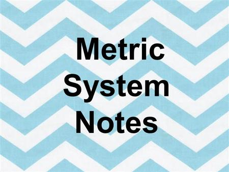 Metric System Notes In this presentation we will review the metric system. Please fill out your note sheet in your science journal as you go through the.