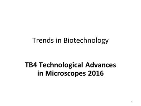 Trends in Biotechnology TB4 Technological Advances in Microscopes 2016 1.