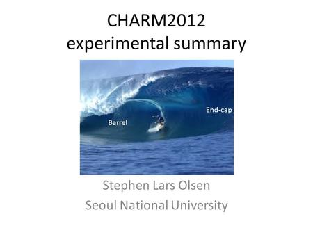 CHARM2012 experimental summary Stephen Lars Olsen Seoul National University Barrel End-cap.