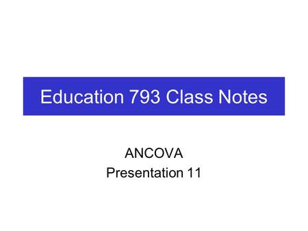 Education 793 Class Notes ANCOVA Presentation 11.