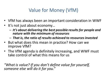 Value for Money (VfM) VfM has always been an important consideration in WWF It's not just about economy… – It's about delivering the best possible results.