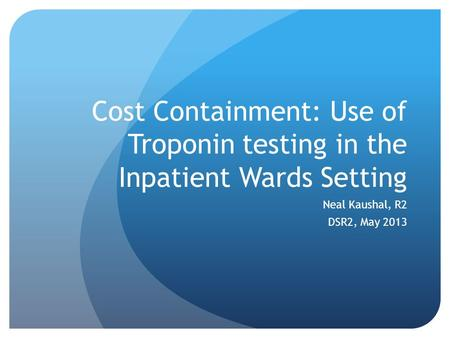Cost Containment: Use of Troponin testing in the Inpatient Wards Setting Neal Kaushal, R2 DSR2, May 2013.