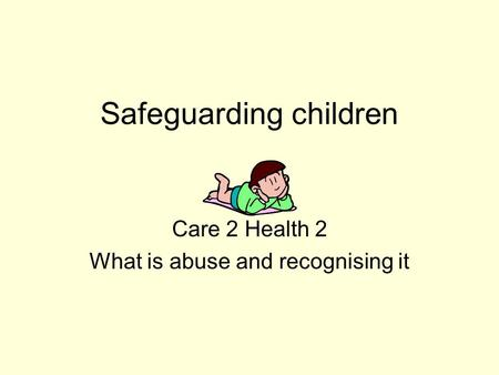 Safeguarding children Care 2 Health 2 What is abuse and recognising it.