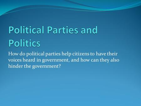 How do political parties help citizens to have their voices heard in government, and how can they also hinder the government?