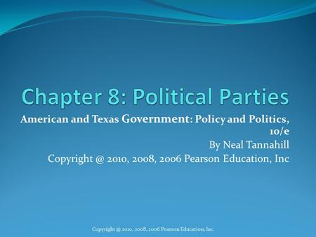 American and Texas Government : Policy and Politics, 10/e By Neal Tannahill 2010, 2008, 2006 Pearson Education, Inc 2010, 2008,