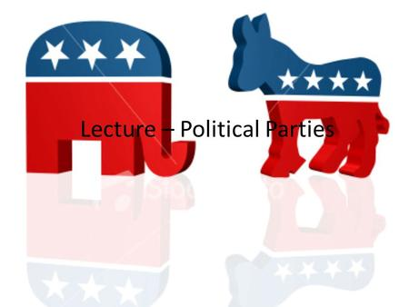Lecture – Political Parties. Political Parties Introduction What are Political Parties? Political parties are organized groups that attempt to influence.