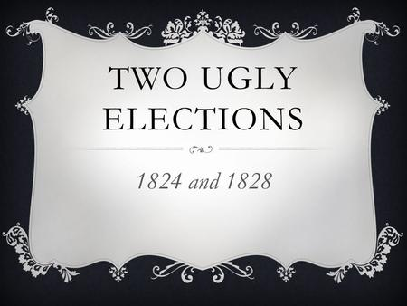 TWO UGLY ELECTIONS 1824 and 1828. ELECTION OF 1824.