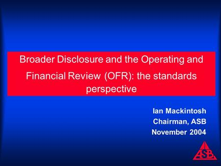 Broader Disclosure and the Operating and Financial Review (OFR): the standards perspective Ian Mackintosh Chairman, ASB November 2004.