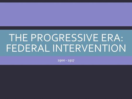 THE PROGRESSIVE ERA: FEDERAL INTERVENTION 1900 - 1917.