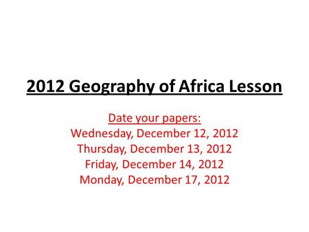 2012 Geography of Africa Lesson Date your papers: Wednesday, December 12, 2012 Thursday, December 13, 2012 Friday, December 14, 2012 Monday, December 17,