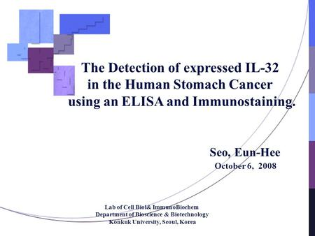 The Detection of expressed IL-32 in the Human Stomach Cancer using an ELISA and Immunostaining. Seo, Eun-Hee October 6, 2008 Lab of Cell Biol& ImmunoBiochem.