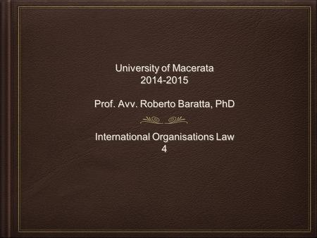 University of Macerata 2014-2015 Prof. Avv. Roberto Baratta, PhD University of Macerata 2014-2015 Prof. Avv. Roberto Baratta, PhD International Organisations.