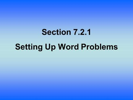 Section 7.2.1 Setting Up Word Problems. Lesson Objective: Students will: Learn to set up the type of complicated word problems that are often found in.