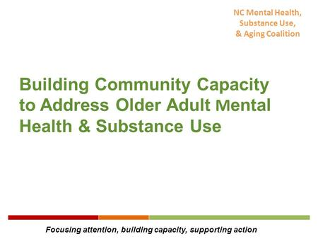 NC Mental Health, Substance Use, & Aging Coalition Building Community Capacity to Address Older Adult M ental Health & Substance Use Focusing attention,